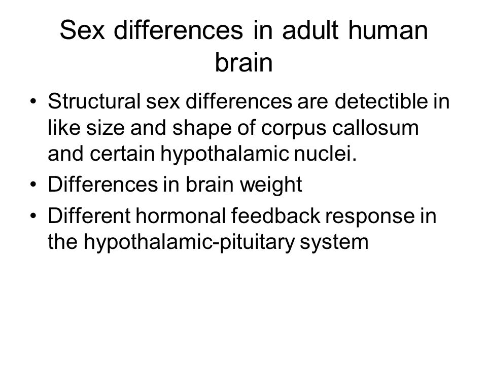 Sex differences in adult human brain Structural sex differences are detectible in like size and shape of corpus callosum and certain hypothalamic nuclei.