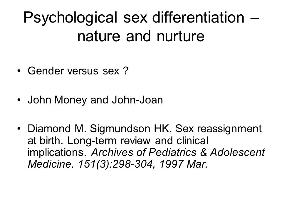 Psychological sex differentiation – nature and nurture Gender versus sex ? John Money and John-Joan Diamond M. Sigmundson HK. Sex reassignment at birt