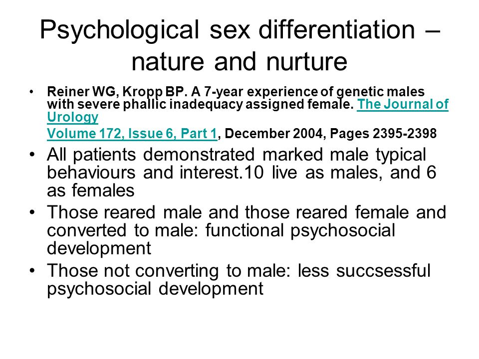 Psychological sex differentiation – nature and nurture Reiner WG, Kropp BP. A 7-year experience of genetic males with severe phallic inadequacy assign