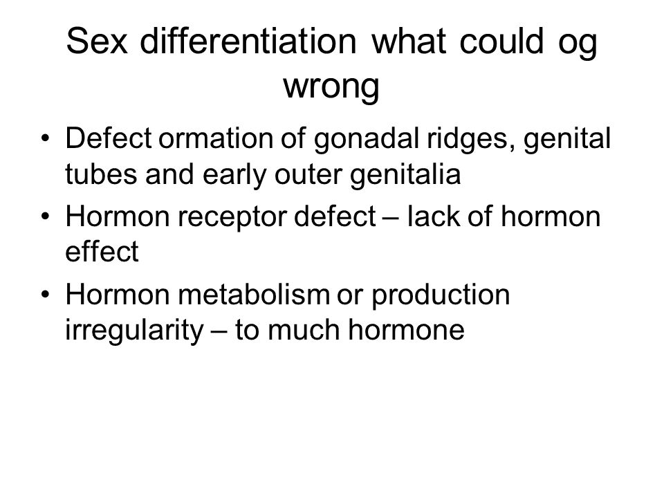 Sex differentiation what could og wrong Defect ormation of gonadal ridges, genital tubes and early outer genitalia Hormon receptor defect – lack of hormon effect Hormon metabolism or production irregularity – to much hormone