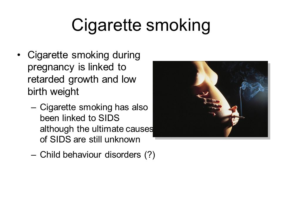 Cigarette smoking Cigarette smoking during pregnancy is linked to retarded growth and low birth weight –Cigarette smoking has also been linked to SIDS