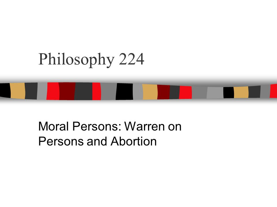 Philosophy 224 Moral Persons: Warren on Persons and Abortion