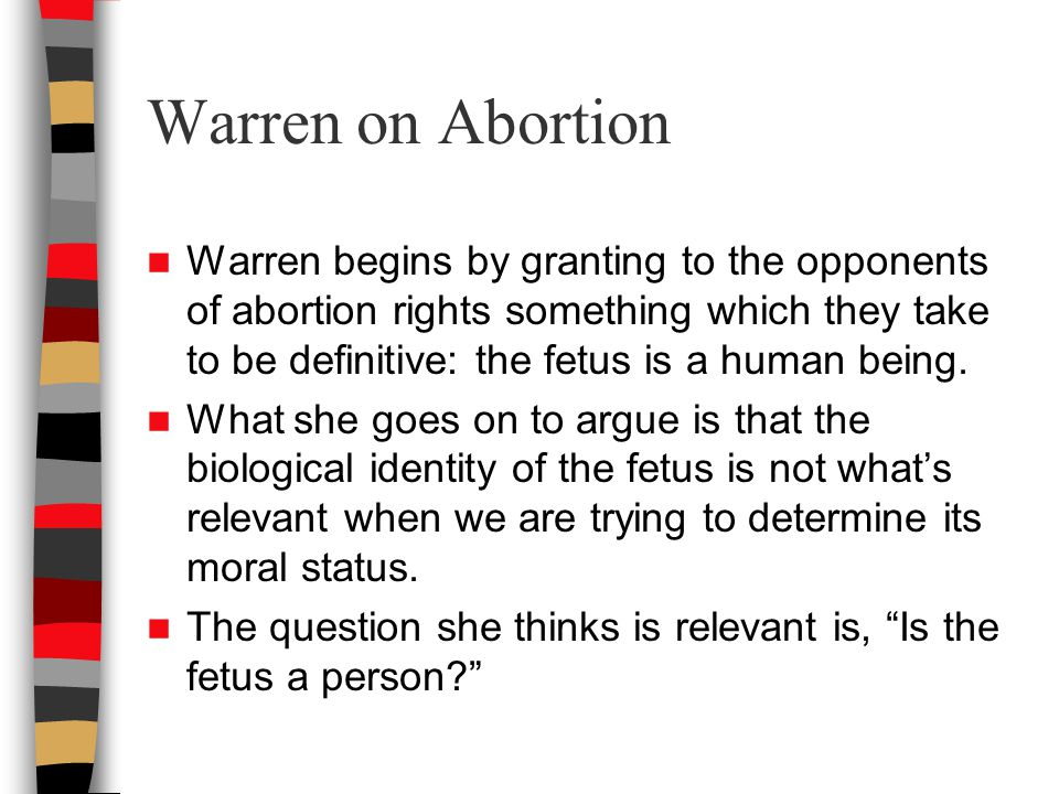 Warren on Abortion Warren begins by granting to the opponents of abortion rights something which they take to be definitive: the fetus is a human being.