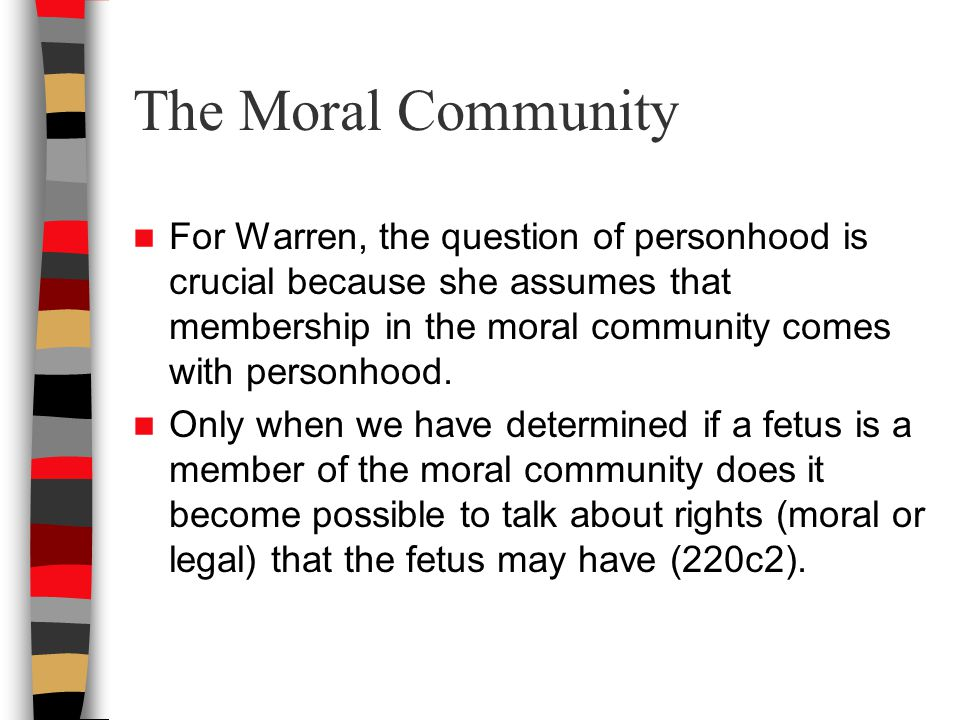 The Moral Community For Warren, the question of personhood is crucial because she assumes that membership in the moral community comes with personhood.