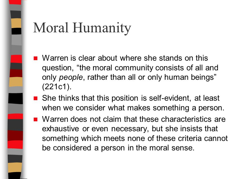 Moral Humanity Warren is clear about where she stands on this question, the moral community consists of all and only people, rather than all or only human beings (221c1).