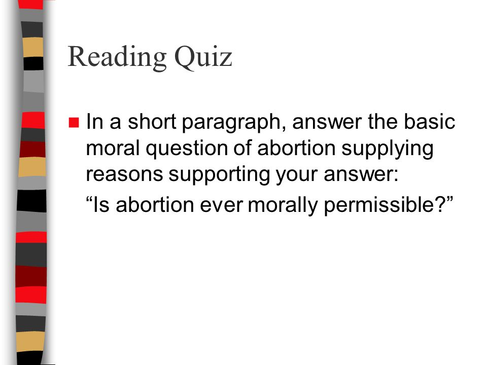 Reading Quiz In a short paragraph, answer the basic moral question of abortion supplying reasons supporting your answer: Is abortion ever morally permissible?