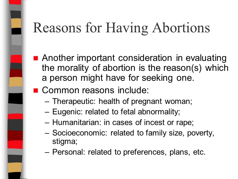 Reasons for Having Abortions Another important consideration in evaluating the morality of abortion is the reason(s) which a person might have for seeking one.