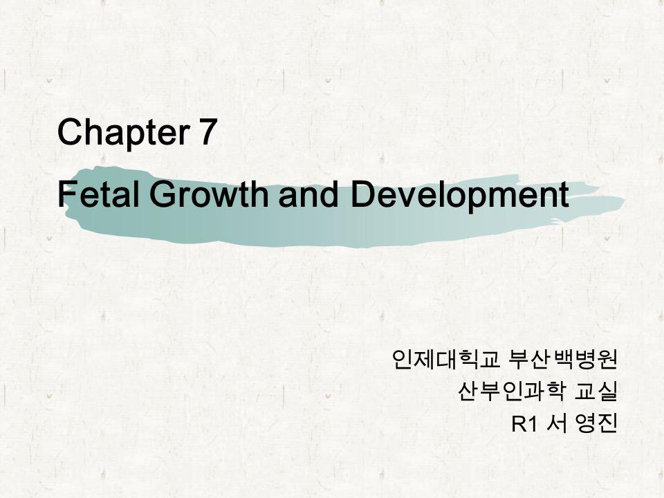 Chapter 7 Fetal Growth and Development 인제대힉교 부산백병원 산부인과학 교실 R1 서 영진