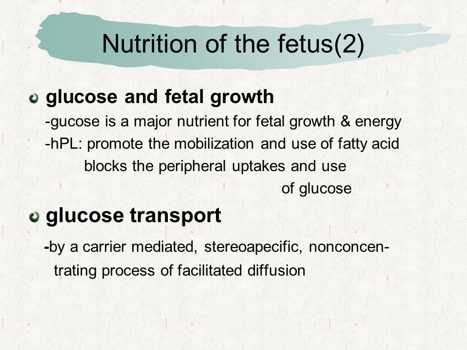Nutrition of the fetus(2) glucose and fetal growth -gucose is a major nutrient for fetal growth & energy -hPL: promote the mobilization and use of fatty acid blocks the peripheral uptakes and use of glucose glucose transport -by a carrier mediated, stereoapecific, nonconcen- trating process of facilitated diffusion