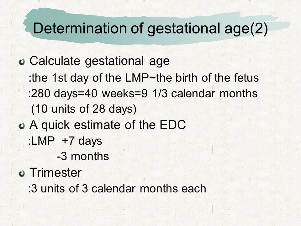 Determination of gestational age(2) Calculate gestational age :the 1st day of the LMP~the birth of the fetus :280 days=40 weeks=9 1/3 calendar months (10 units of 28 days) A quick estimate of the EDC :LMP +7 days -3 months Trimester :3 units of 3 calendar months each