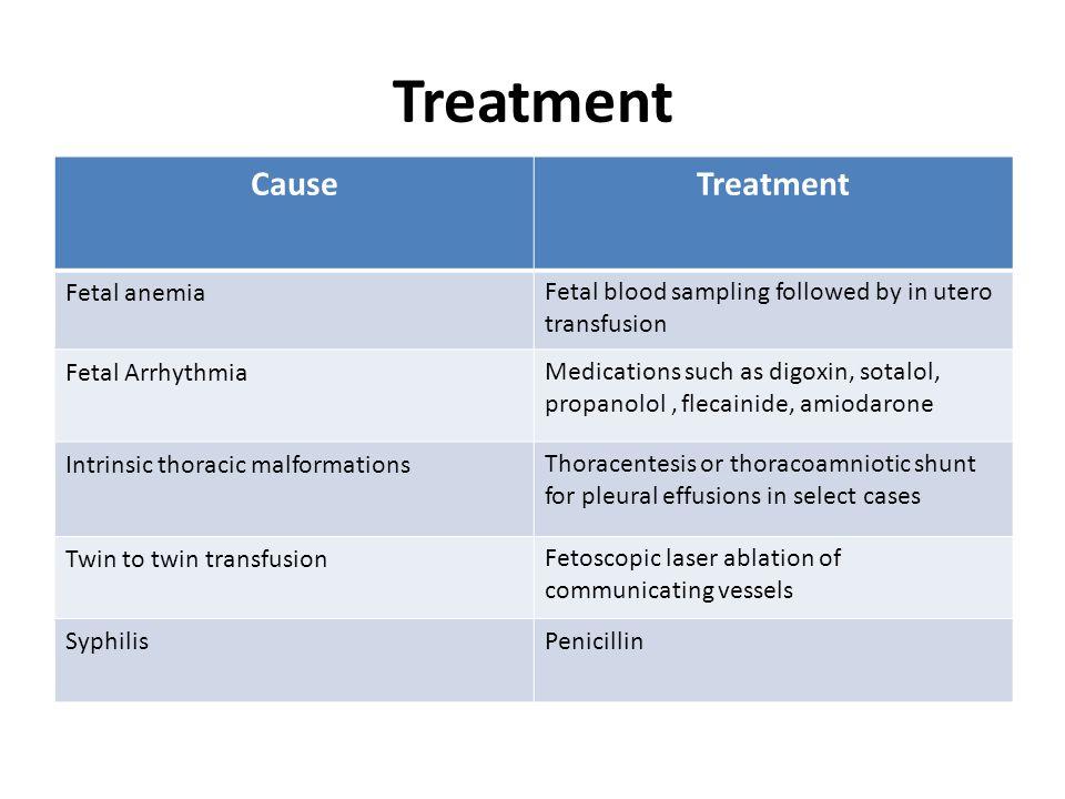Treatment CauseTreatment Fetal anemiaFetal blood sampling followed by in utero transfusion Fetal ArrhythmiaMedications such as digoxin, sotalol, propa
