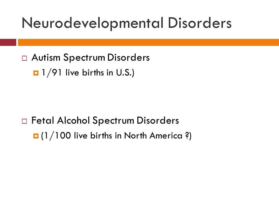 Neurodevelopmental Disorders  Autism Spectrum Disorders  1/91 live births in U.S.)  Fetal Alcohol Spectrum Disorders  (1/100 live births in North America )