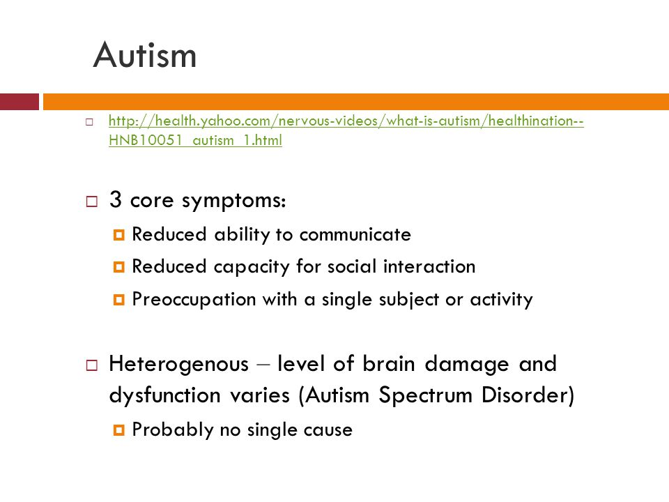 Autism  http://health.yahoo.com/nervous-videos/what-is-autism/healthination-- HNB10051_autism_1.html http://health.yahoo.com/nervous-videos/what-is-autism/healthination-- HNB10051_autism_1.html  3 core symptoms:  Reduced ability to communicate  Reduced capacity for social interaction  Preoccupation with a single subject or activity  Heterogenous – level of brain damage and dysfunction varies (Autism Spectrum Disorder)  Probably no single cause