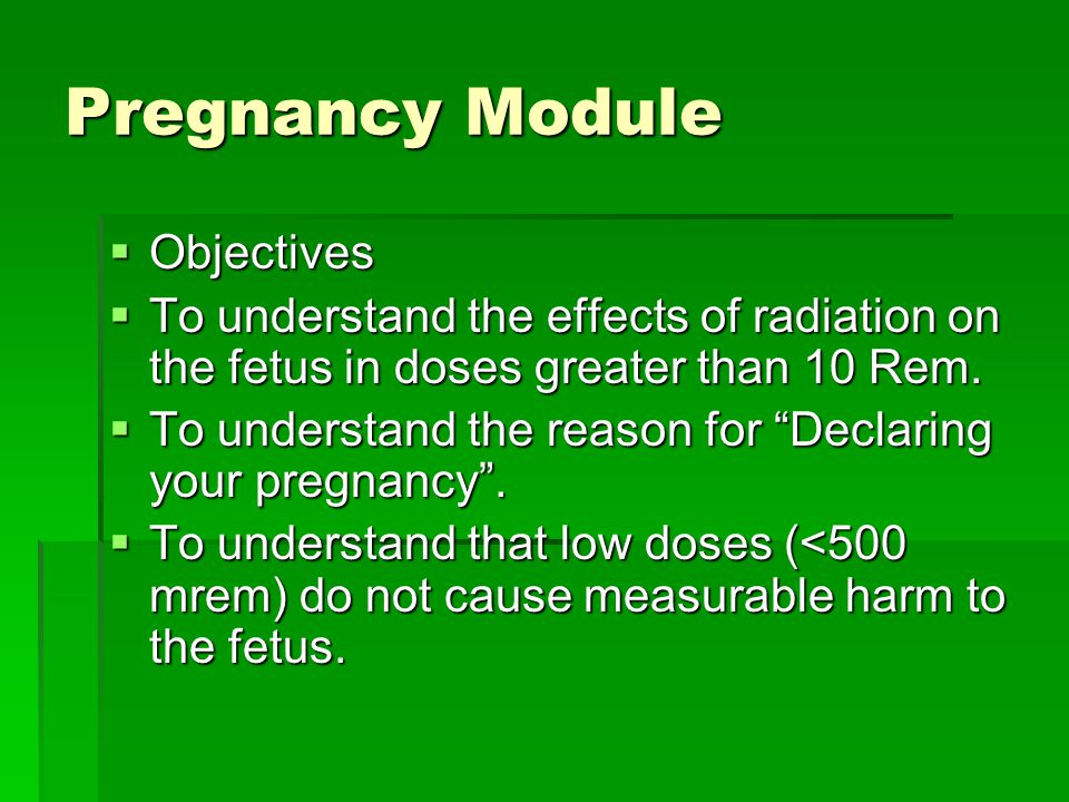 Pregnancy Module  Objectives  To understand the effects of radiation on the fetus in doses greater than 10 Rem.