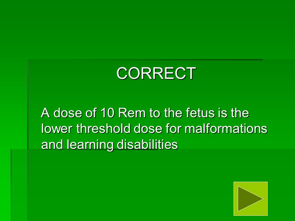 CORRECT A dose of 10 Rem to the fetus is the lower threshold dose for malformations and learning disabilities A dose of 10 Rem to the fetus is the lower threshold dose for malformations and learning disabilities