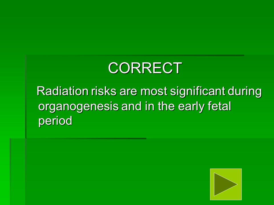 CORRECT Radiation risks are most significant during organogenesis and in the early fetal period Radiation risks are most significant during organogenesis and in the early fetal period