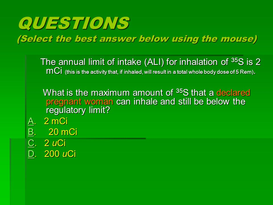 QUESTIONS (Select the best answer below using the mouse) The annual limit of intake (ALI) for inhalation of 35 S is 2 mCi (this is the activity that, if inhaled, will result in a total whole body dose of 5 Rem).