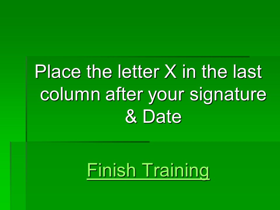 Place the letter X in the last column after your signature & Date Finish Training Finish Training