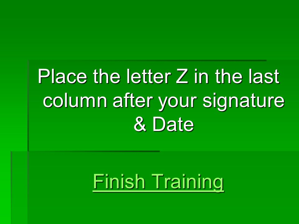 Place the letter Z in the last column after your signature & Date Finish Training Finish Training