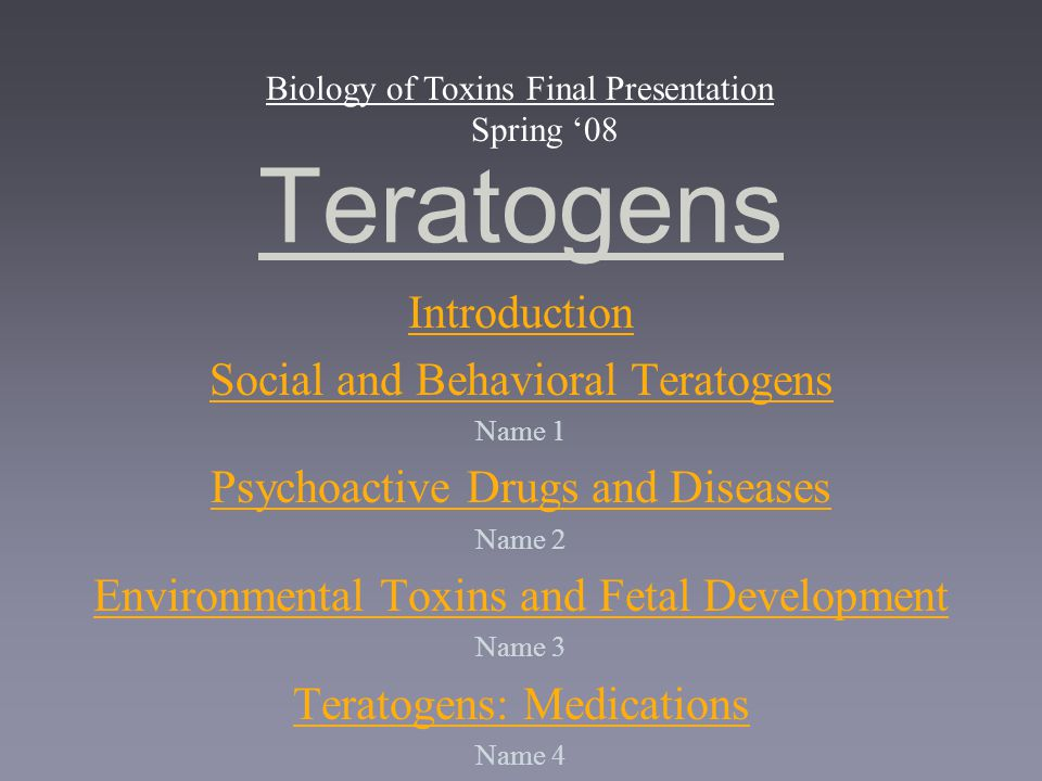 Teratogens Biology of Toxins Final Presentation Spring '08 Introduction Social and Behavioral Teratogens Name 1 Psychoactive Drugs and Diseases Name 2