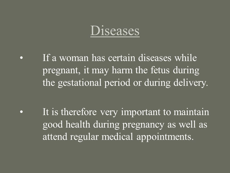 Diseases If a woman has certain diseases while pregnant, it may harm the fetus during the gestational period or during delivery. It is therefore very