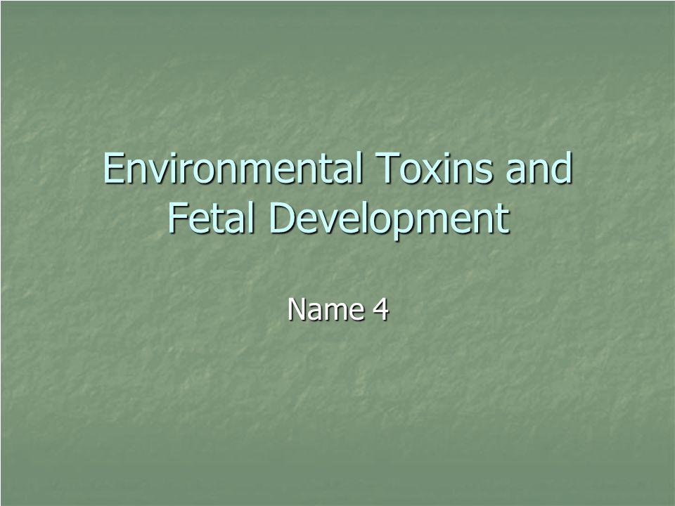 Environmental Toxins and Fetal Development Name 4