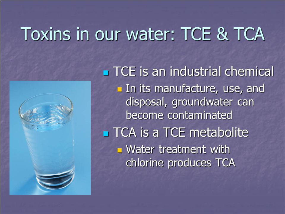 Toxins in our water: TCE & TCA TCE is an industrial chemical TCE is an industrial chemical In its manufacture, use, and disposal, groundwater can beco