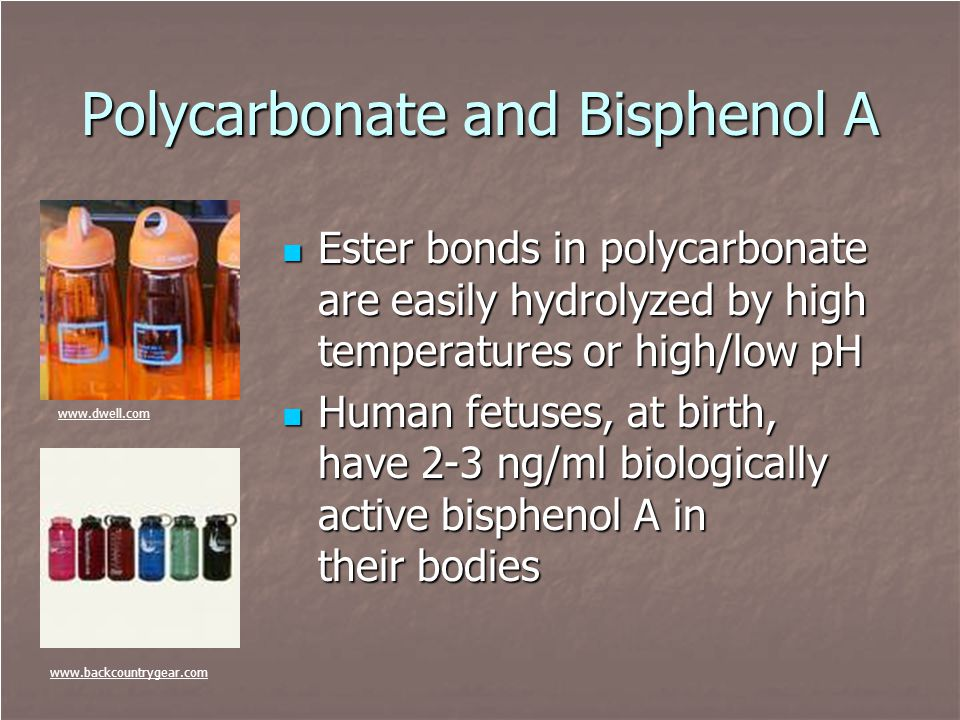Polycarbonate and Bisphenol A Ester bonds in polycarbonate are easily hydrolyzed by high temperatures or high/low pH Ester bonds in polycarbonate are