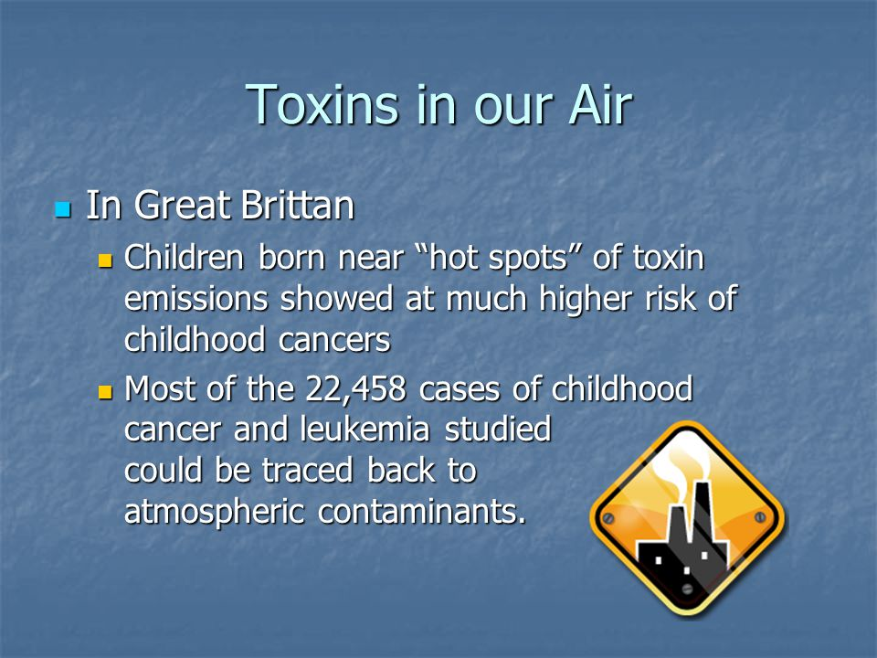 """Toxins in our Air In Great Brittan In Great Brittan Children born near """"hot spots"""" of toxin emissions showed at much higher risk of childhood cancers"""