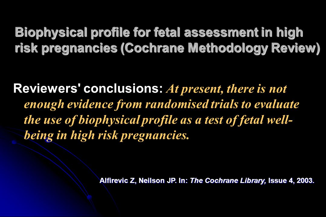 Biophysical profile for fetal assessment in high risk pregnancies (Cochrane Methodology Review) Reviewers conclusions: At present, there is not enough evidence from randomised trials to evaluate the use of biophysical profile as a test of fetal well- being in high risk pregnancies.