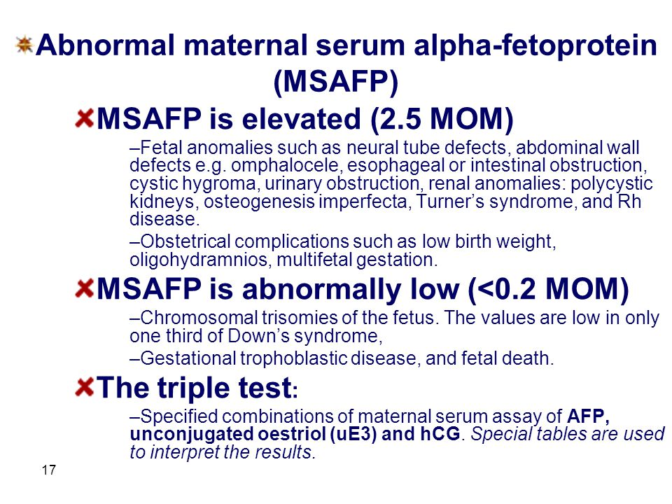 17 Abnormal maternal serum alpha-fetoprotein (MSAFP) MSAFP is elevated (2.5 MOM) –Fetal anomalies such as neural tube defects, abdominal wall defects