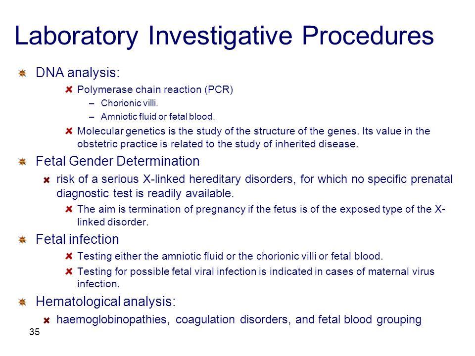 35 Laboratory Investigative Procedures DNA analysis: Polymerase chain reaction (PCR) –Chorionic villi. –Amniotic fluid or fetal blood. Molecular genet