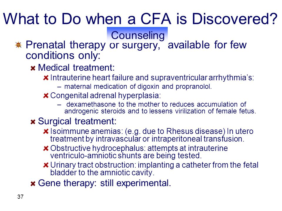 37 What to Do when a CFA is Discovered? Prenatal therapy or surgery, available for few conditions only: Medical treatment: Intrauterine heart failure