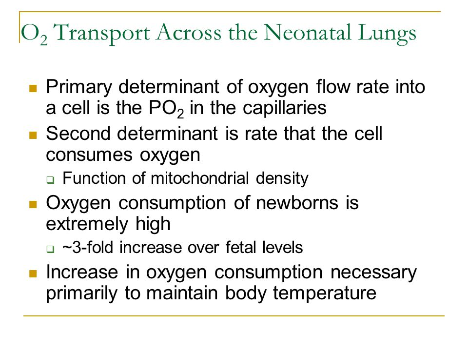 O 2 Transport Across the Neonatal Lungs Primary determinant of oxygen flow rate into a cell is the PO 2 in the capillaries Second determinant is rate that the cell consumes oxygen  Function of mitochondrial density Oxygen consumption of newborns is extremely high  ~3-fold increase over fetal levels Increase in oxygen consumption necessary primarily to maintain body temperature