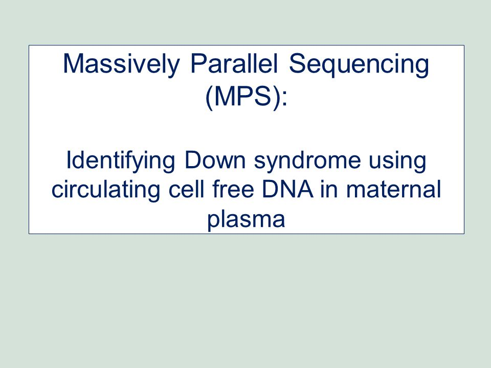 Massively Parallel Sequencing (MPS): Identifying Down syndrome using circulating cell free DNA in maternal plasma