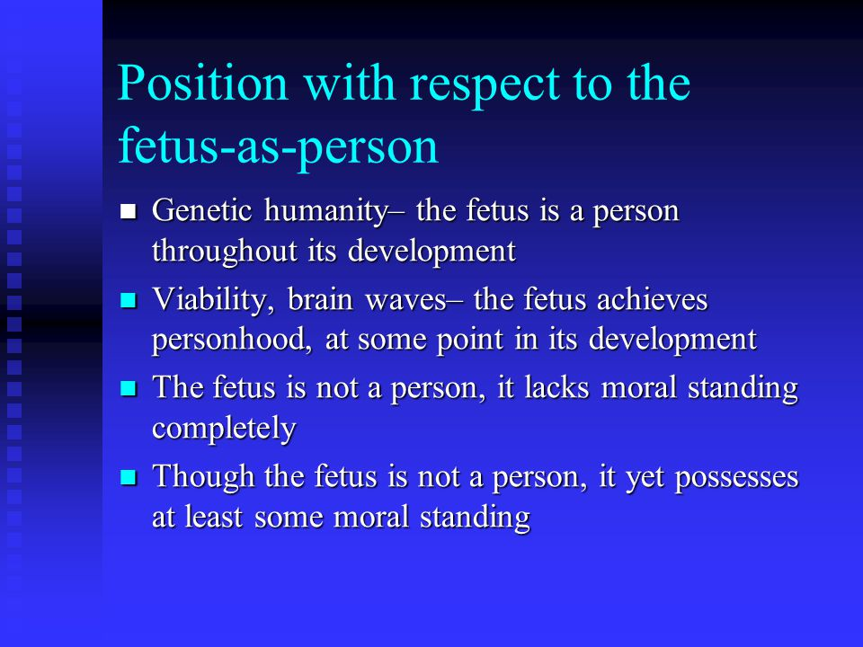 Position with respect to the fetus-as-person Genetic humanity– the fetus is a person throughout its development Genetic humanity– the fetus is a person throughout its development Viability, brain waves– the fetus achieves personhood, at some point in its development Viability, brain waves– the fetus achieves personhood, at some point in its development The fetus is not a person, it lacks moral standing completely The fetus is not a person, it lacks moral standing completely Though the fetus is not a person, it yet possesses at least some moral standing Though the fetus is not a person, it yet possesses at least some moral standing