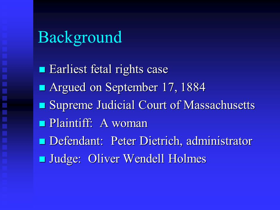 Background Earliest fetal rights case Earliest fetal rights case Argued on September 17, 1884 Argued on September 17, 1884 Supreme Judicial Court of Massachusetts Supreme Judicial Court of Massachusetts Plaintiff: A woman Plaintiff: A woman Defendant: Peter Dietrich, administrator Defendant: Peter Dietrich, administrator Judge: Oliver Wendell Holmes Judge: Oliver Wendell Holmes