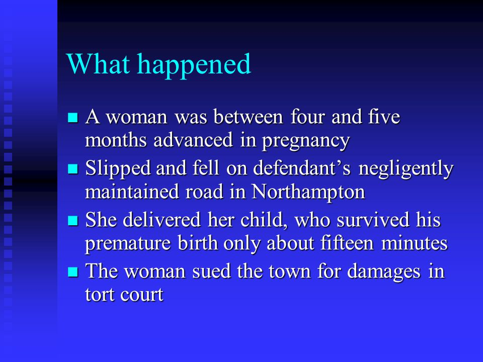 What happened A woman was between four and five months advanced in pregnancy A woman was between four and five months advanced in pregnancy Slipped and fell on defendant's negligently maintained road in Northampton Slipped and fell on defendant's negligently maintained road in Northampton She delivered her child, who survived his premature birth only about fifteen minutes She delivered her child, who survived his premature birth only about fifteen minutes The woman sued the town for damages in tort court The woman sued the town for damages in tort court