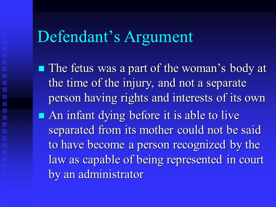 Defendant's Argument The fetus was a part of the woman's body at the time of the injury, and not a separate person having rights and interests of its own The fetus was a part of the woman's body at the time of the injury, and not a separate person having rights and interests of its own An infant dying before it is able to live separated from its mother could not be said to have become a person recognized by the law as capable of being represented in court by an administrator An infant dying before it is able to live separated from its mother could not be said to have become a person recognized by the law as capable of being represented in court by an administrator