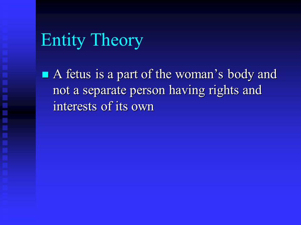 Entity Theory A fetus is a part of the woman's body and not a separate person having rights and interests of its own A fetus is a part of the woman's body and not a separate person having rights and interests of its own