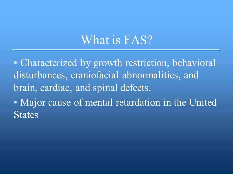 What is FAS? ▪Characterized by growth restriction, behavioral disturbances, craniofacial abnormalities, and brain, cardiac, and spinal defects. ▪Major