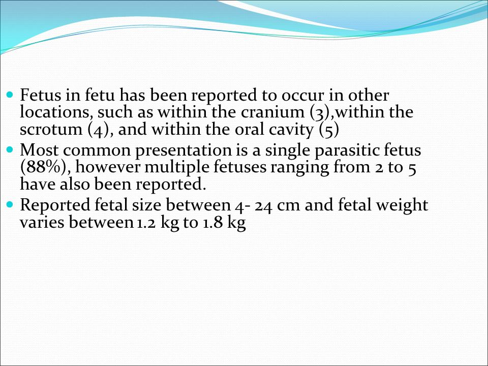 Fetus in fetu has been reported to occur in other locations, such as within the cranium (3),within the scrotum (4), and within the oral cavity (5) Most common presentation is a single parasitic fetus (88%), however multiple fetuses ranging from 2 to 5 have also been reported.