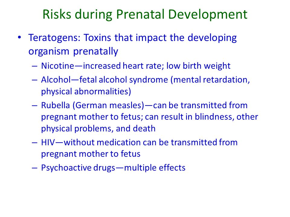 Risks during Prenatal Development Maternal Anxiety and Stress during late pregnancy related to: – Attentional problems – Reactions to novelty Maternal Age (extremely young and older) STD's – Herpes – HIV/AIDS – Syphilus