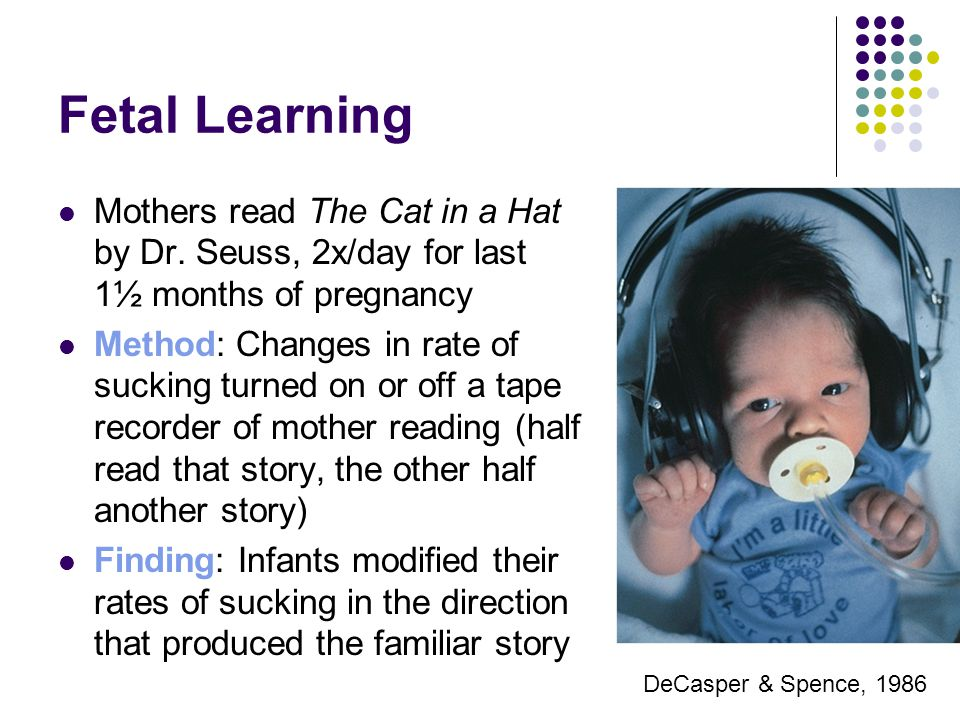 Fetal Learning Mothers read The Cat in a Hat by Dr. Seuss, 2x/day for last 1½ months of pregnancy Method: Changes in rate of sucking turned on or off