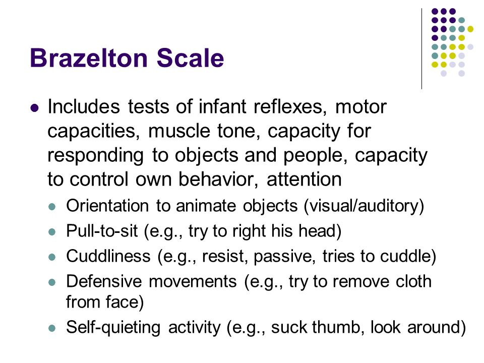 Brazelton Scale Includes tests of infant reflexes, motor capacities, muscle tone, capacity for responding to objects and people, capacity to control o