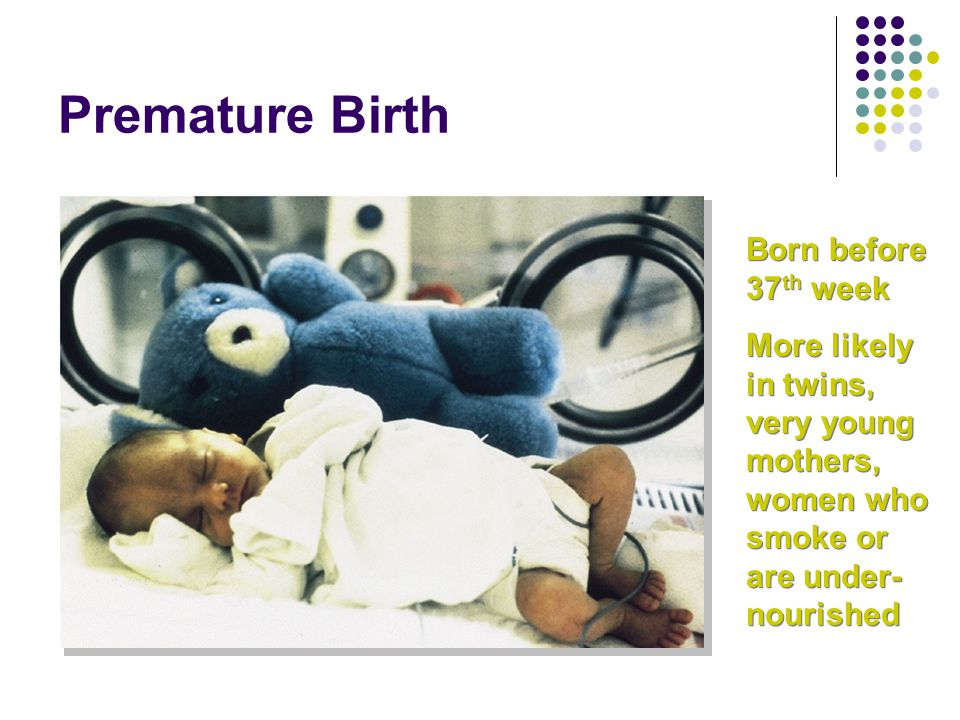 Premature Birth Born before 37 th week More likely in twins, very young mothers, women who smoke or are under- nourished Born before 37 th week More l