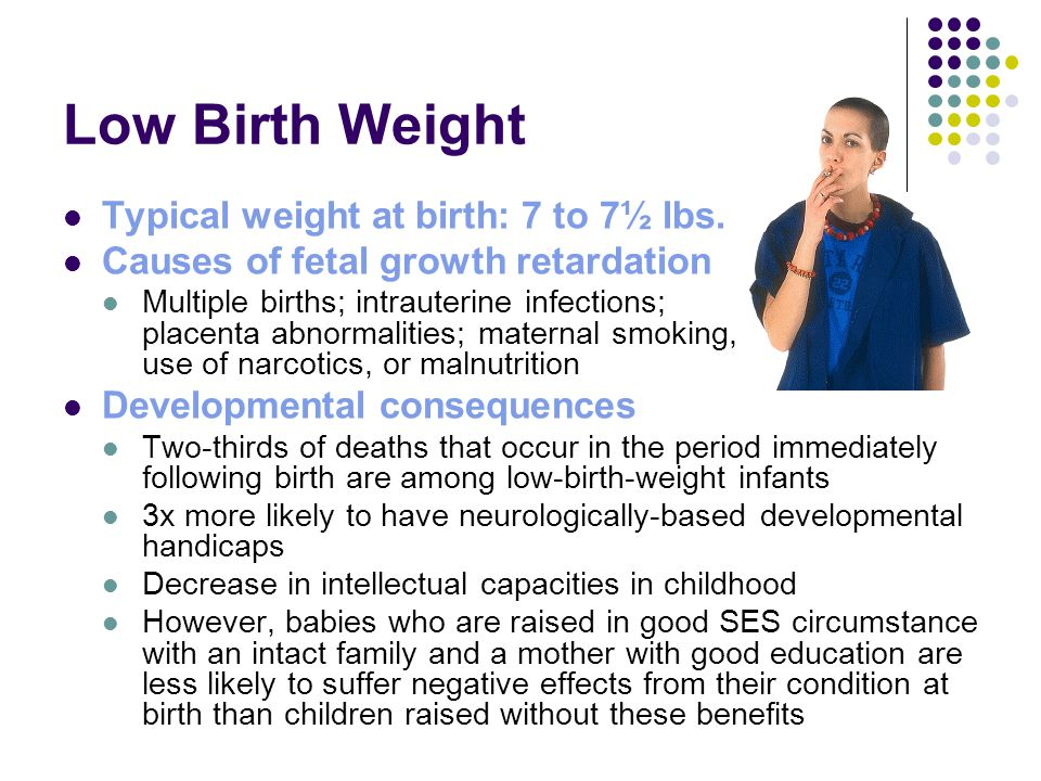Low Birth Weight Typical weight at birth: 7 to 7½ lbs. Causes of fetal growth retardation Multiple births; intrauterine infections; placenta abnormali