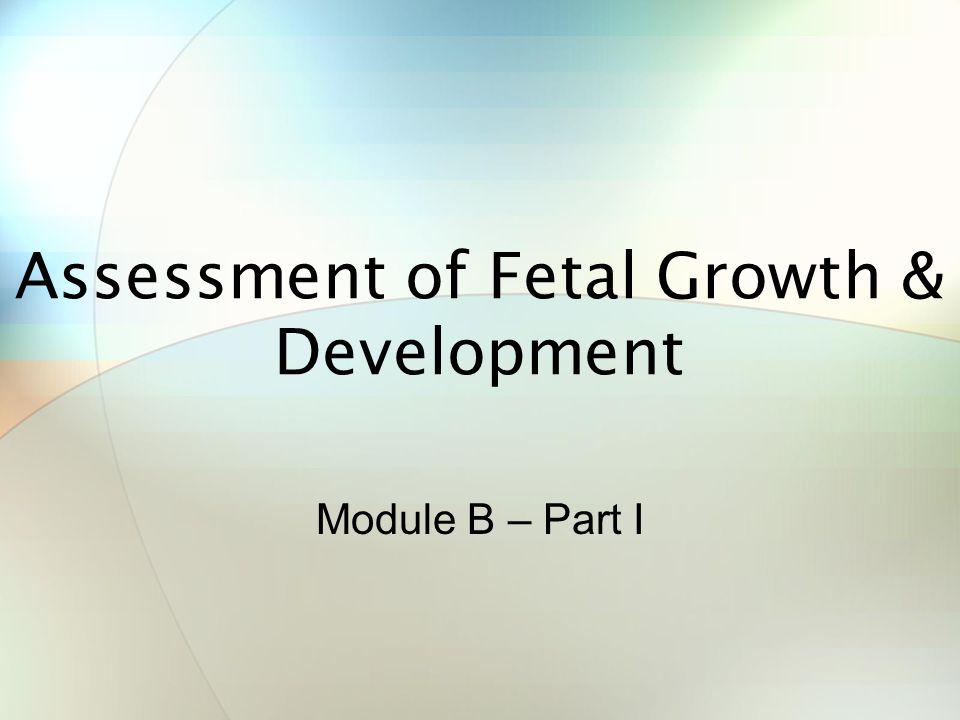 Assessment of Fetal Growth & Development Module B – Part I