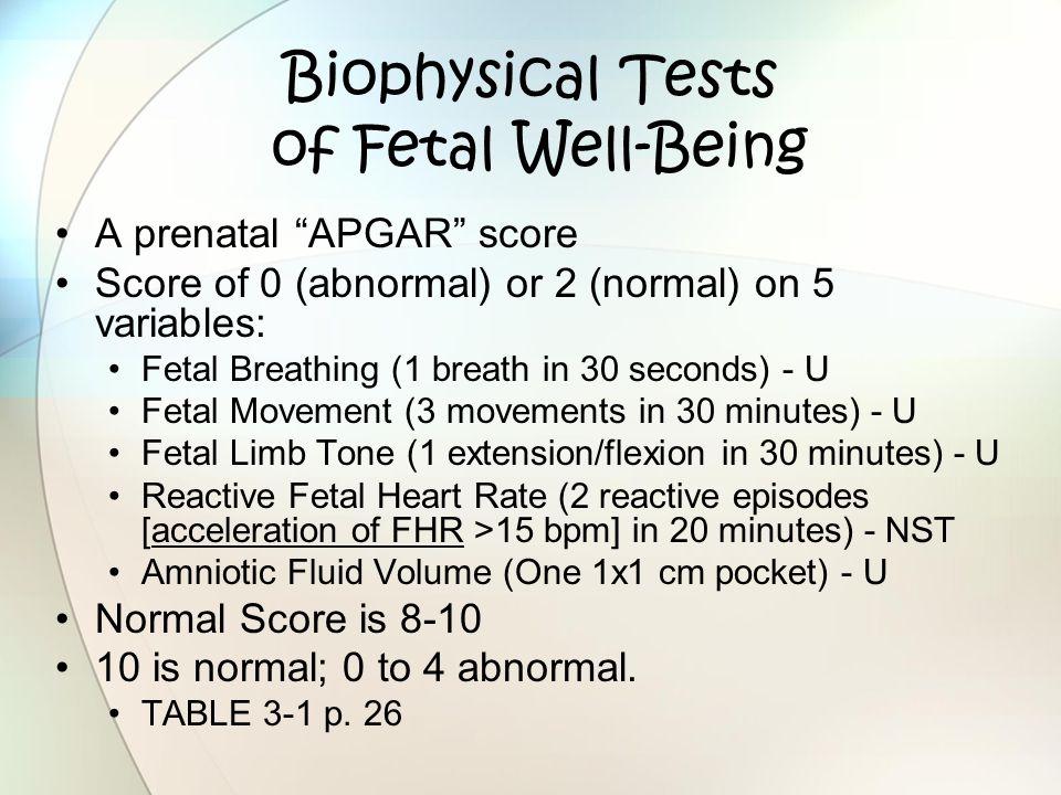 "Biophysical Tests of Fetal Well-Being A prenatal ""APGAR"" score Score of 0 (abnormal) or 2 (normal) on 5 variables: Fetal Breathing (1 breath in 30 sec"
