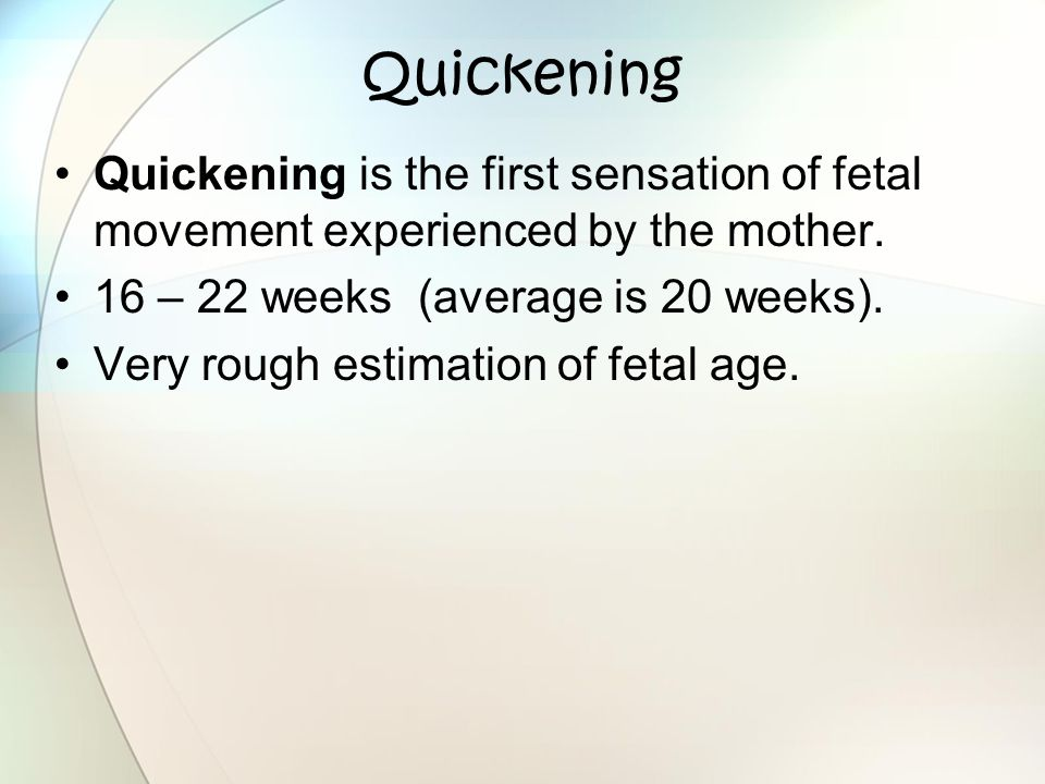 Quickening Quickening is the first sensation of fetal movement experienced by the mother. 16 – 22 weeks (average is 20 weeks). Very rough estimation o